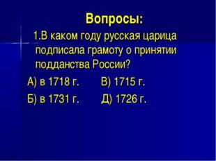 Вопросы: 1.В каком году русская царица подписала грамоту о принятии подданств