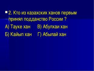 2. Кто из казахских ханов первым принял подданство России ? А) Тауке хан В) А