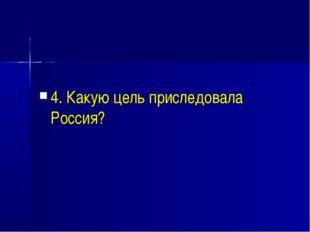 4. Какую цель приследовала Россия?