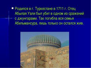 Родился в г. Туркестане в 1711 г. Отец Абылая Уали был убит в одном из сражен