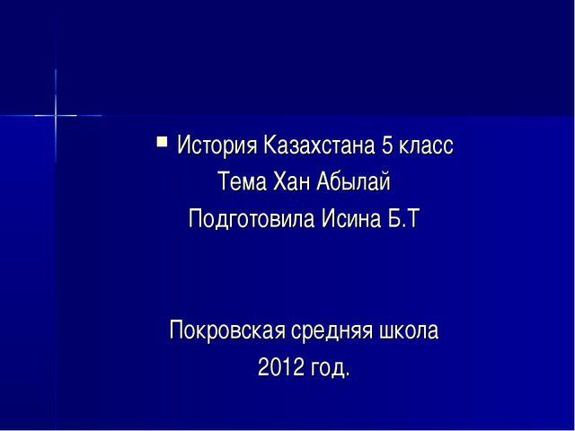 История Казахстана 5 класс Тема Хан Абылай Подготовила Исина Б.Т Покровская с...