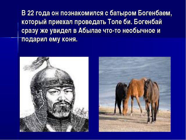 В 22 года он познакомился с батыром Богенбаем, который приехал проведать Толе...