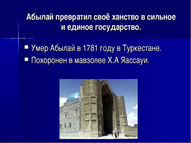 Абылай превратил своё ханство в сильное и единое государство. Умер Абылай в 1...