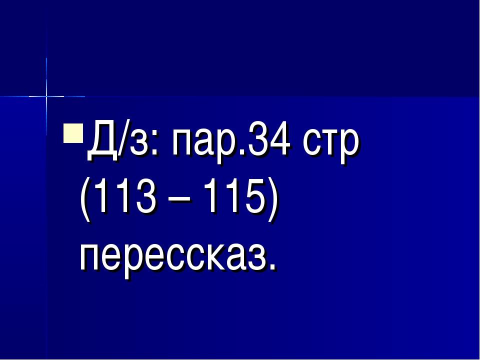 Д/з: пар.34 стр (113 – 115) перессказ.