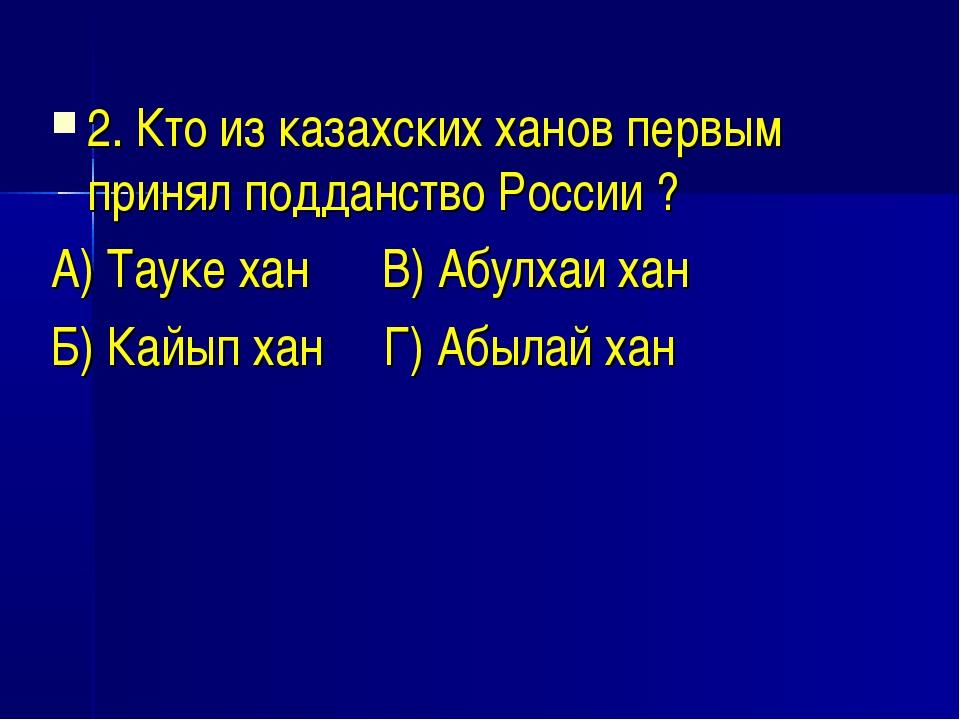 2. Кто из казахских ханов первым принял подданство России ? А) Тауке хан В) А...
