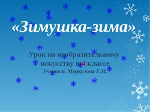 «Зимушка-зима» Урок по изобразительному искусству в 4 классе Учитель Меркулов