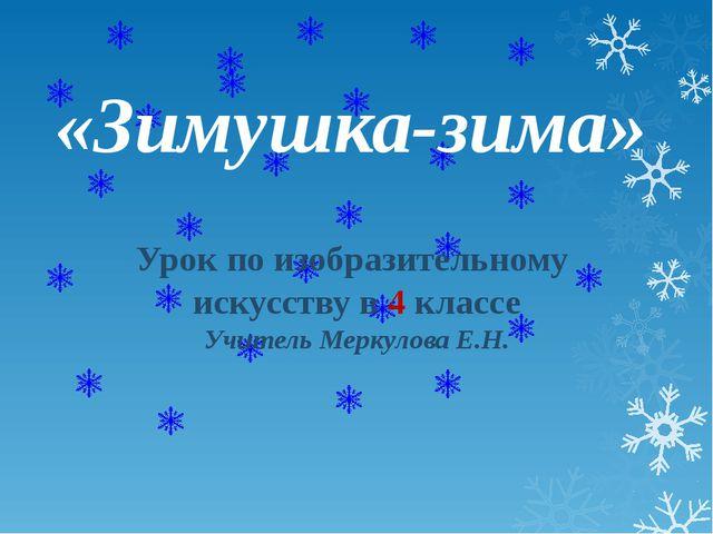 «Зимушка-зима» Урок по изобразительному искусству в 4 классе Учитель Меркулов...