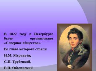 В 1822 году в Петербурге было организовано «Северное общество». Во гла