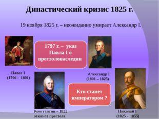 Династический кризис 1825 г. 19 ноября 1825 г. – неожиданно умирает Александр