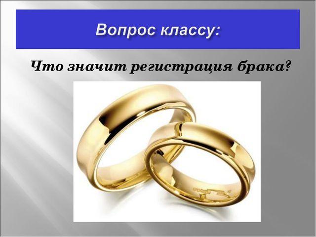 Что значит регистрация брака?