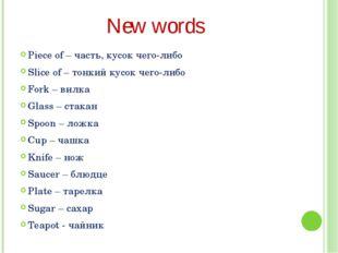 New words Piece of – часть, кусок чего-либо Slice of – тонкий кусок чего-либо