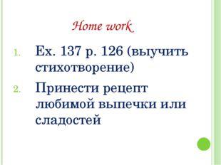 Home work Ex. 137 p. 126 (выучить стихотворение) Принести рецепт любимой выпе