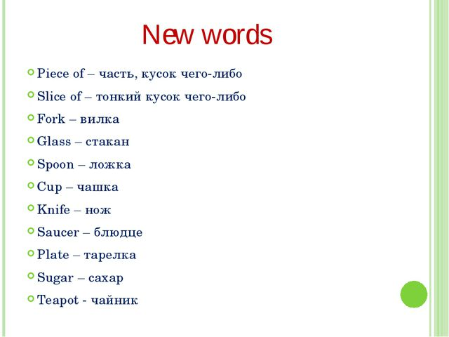 New words Piece of – часть, кусок чего-либо Slice of – тонкий кусок чего-либо...