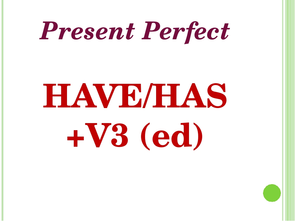 Present Perfect HAVE/HAS +V3 (ed)