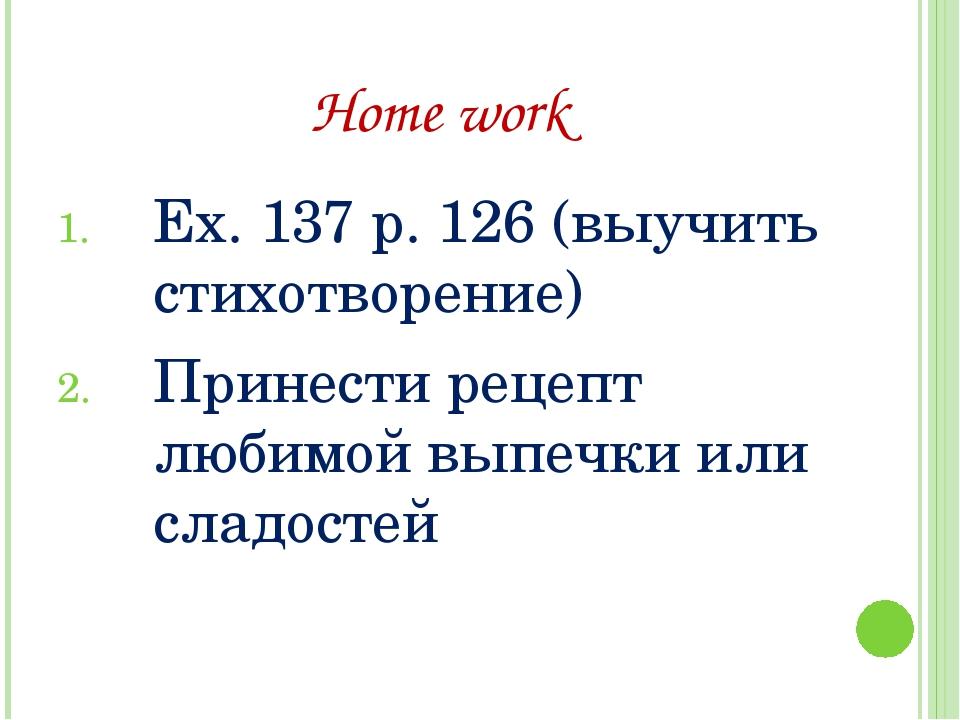 Home work Ex. 137 p. 126 (выучить стихотворение) Принести рецепт любимой выпе...