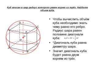 Куб вписан в шар радиус которого равен корню из трёх. Найдите объем куба. Что
