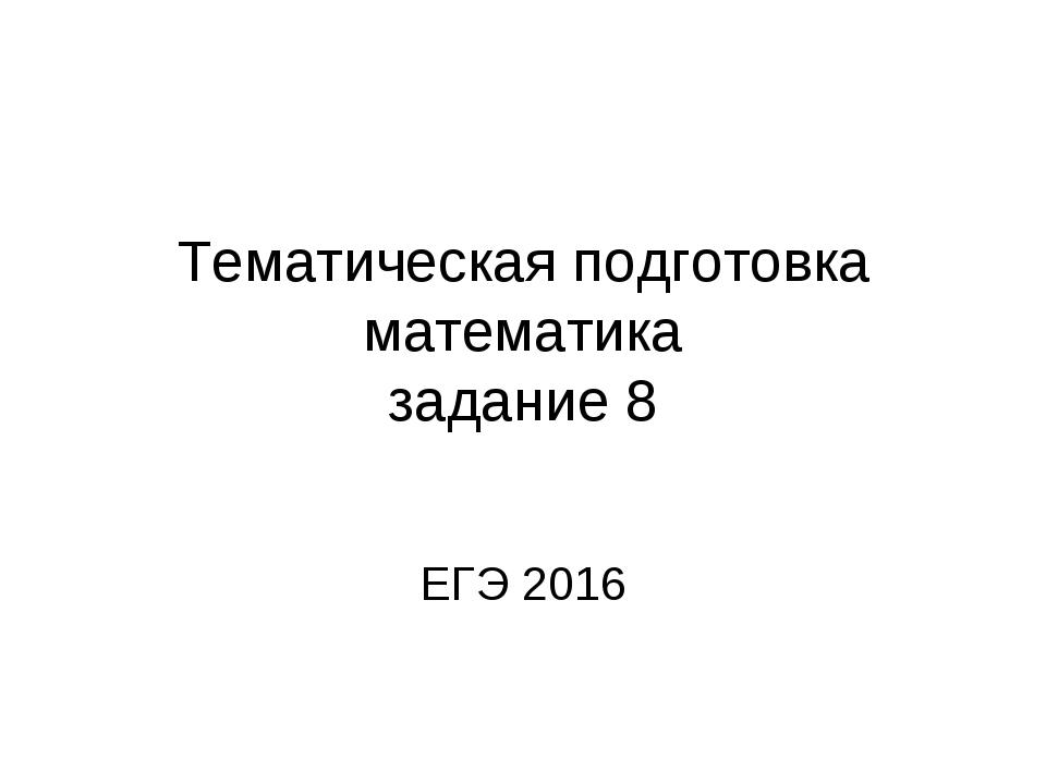 Тематическая подготовка математика задание 8 ЕГЭ 2016