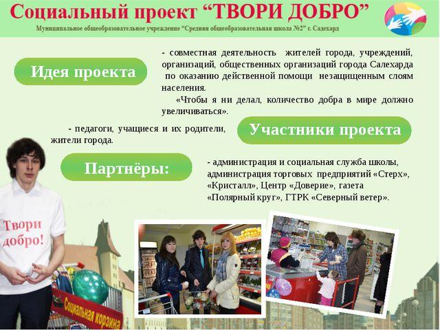 - педагоги, учащиеся и их родители, жители города. Идея проекта - совместная...