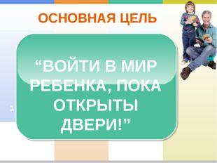 """ОСНОВНАЯ ЦЕЛЬ 2 1 """"ВОЙТИ В МИР РЕБЕНКА, ПОКА ОТКРЫТЫ ДВЕРИ!"""""""
