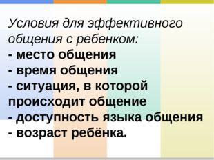 Условия для эффективного общения с ребенком: - место общения - время общения