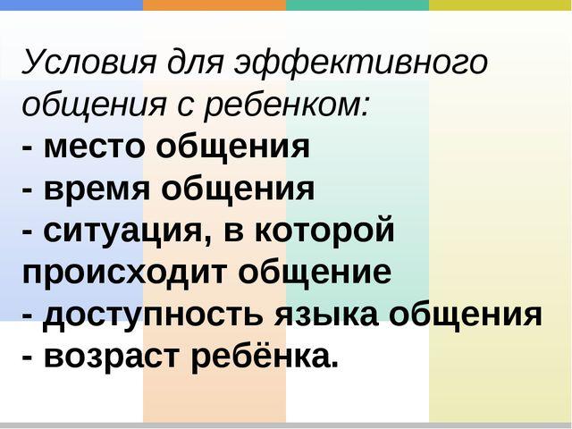 Условия для эффективного общения с ребенком: - место общения - время общения...