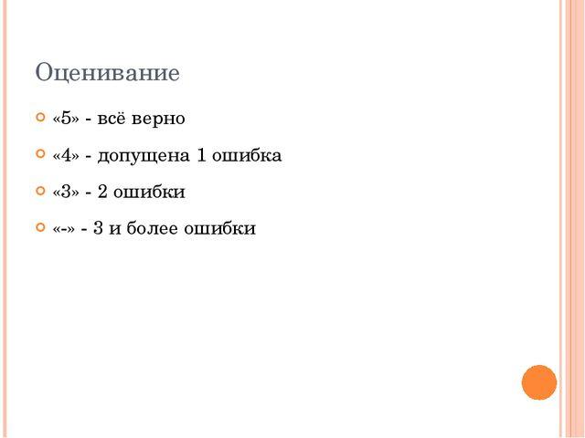 Оценивание «5» - всё верно «4» - допущена 1 ошибка «3» - 2 ошибки «-» - 3 и б...
