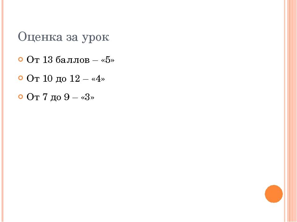 Оценка за урок От 13 баллов – «5» От 10 до 12 – «4» От 7 до 9 – «3»