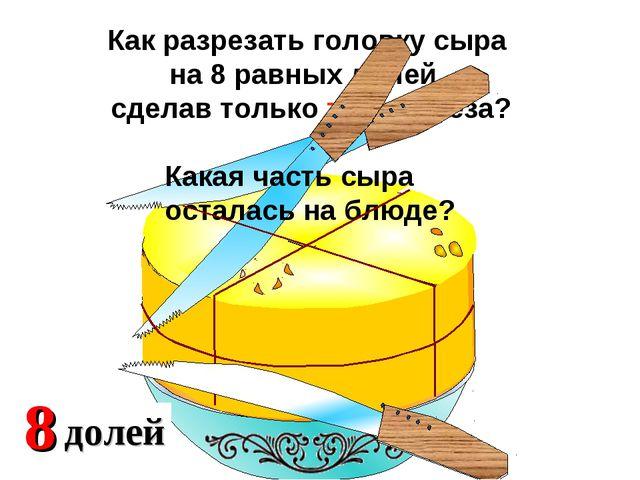 Как разрезать головку сыра на 8 равных долей, сделав только три разреза? Кака...