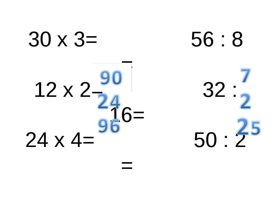 30 x 3= 56 : 8 = 12 x 2= 32 :16= 24 x 4= 50 : 2 =