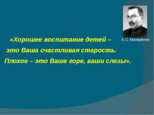 А.С. Макаренко «Хорошее воспитание детей – это Ваша счастливая старость. Плох