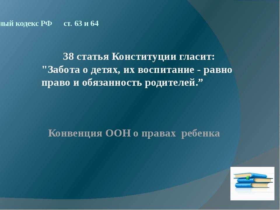 Семейный кодекс РФ ст. 63 и 64 Конвенция ООН о правах ребенка 38 статья Конст...
