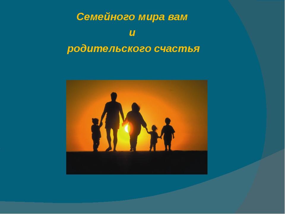 Семейного мира вам и родительского счастья