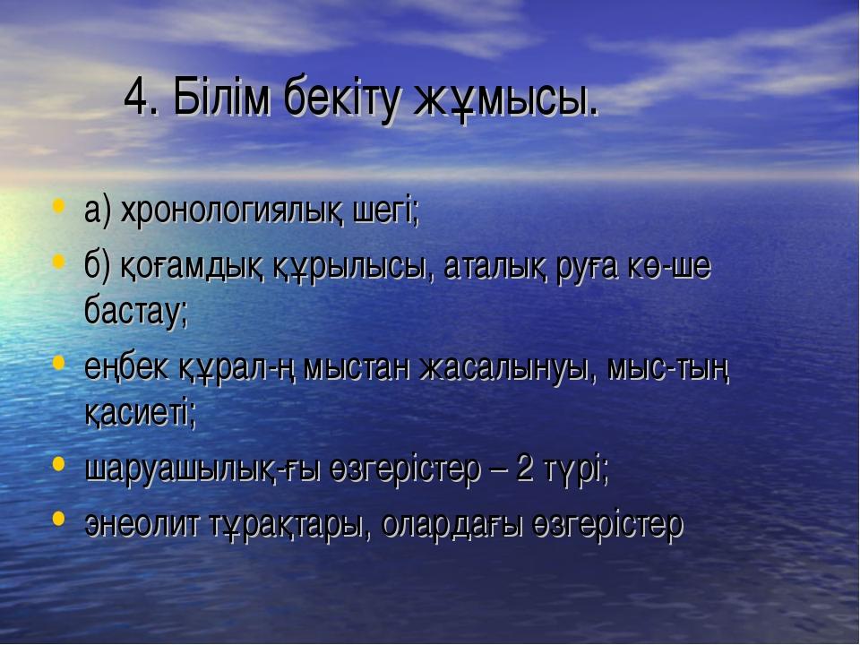 4. Білім бекіту жұмысы. а) хронологиялық шегі; б) қоғамдық құрылысы, аталық...
