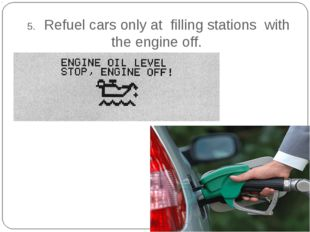 5. Refuel cars only at filling stations with the engine off.