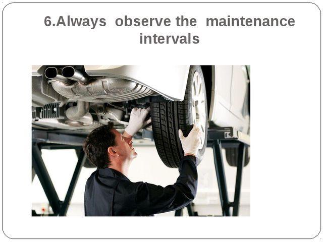 6.Always observe the maintenance intervals
