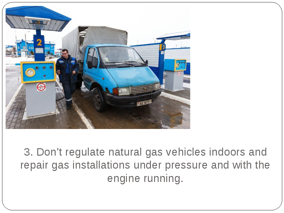 3. Don't regulate natural gas vehicles indoors and repair gas installations u...