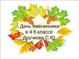 День именинника в 4 б классе Дручкова С.Ю.