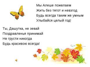 Мы Алеше пожелаем Жить без тягот и невзгод Будь всегда таким же умным Улыбайс
