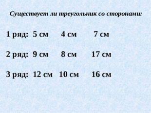 1 ряд: 5 см 4 см 7 см 2 ряд: 9 см 8 см 17 см 3 ряд: 12 см 10 см 16 см Существ