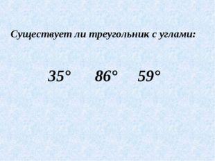 Существует ли треугольник с углами: 35° 86° 59°