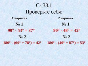 С- 33.1 Проверьте себя: 1 вариант № 1 90° - 53° = 37° № 2 180° - (60° + 78°)