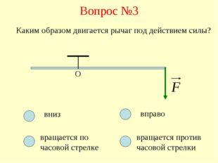 Вопрос №3 О Каким образом двигается рычаг под действием силы? вниз вращается