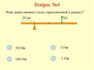 Вопрос №4 Чему равен момент силы, приложенной к рычагу? 10 см 5Н 50 Нм 100 Нм