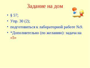 Задание на дом § 57; Упр. 30 (2); подготовиться к лабораторной работе №9. *До
