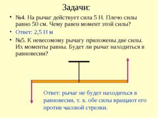 Задачи: №4. На рычаг действует сила 5 Н. Плечо силы равно 50 см. Чему равен м