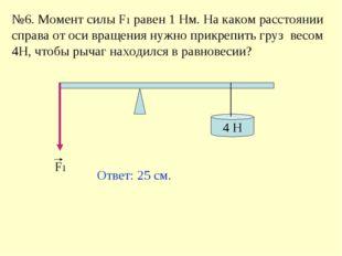 №6. Момент силы F1 равен 1 Нм. На каком расстоянии справа от оси вращения нуж