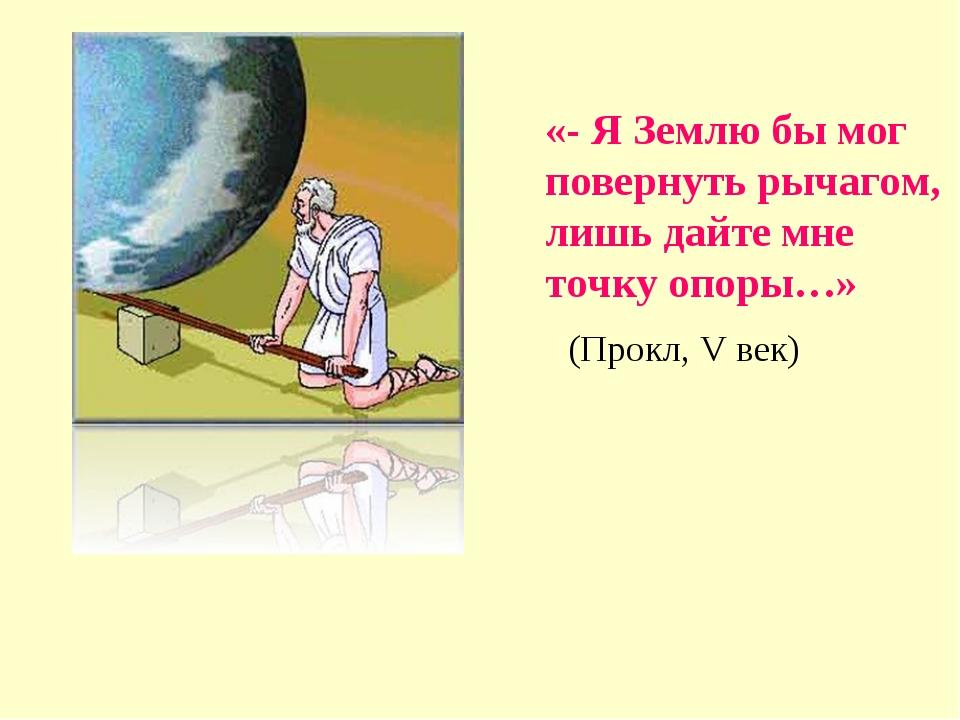 «- Я Землю бы мог повернуть рычагом, лишь дайте мне точку опоры…» (Прокл, V в...