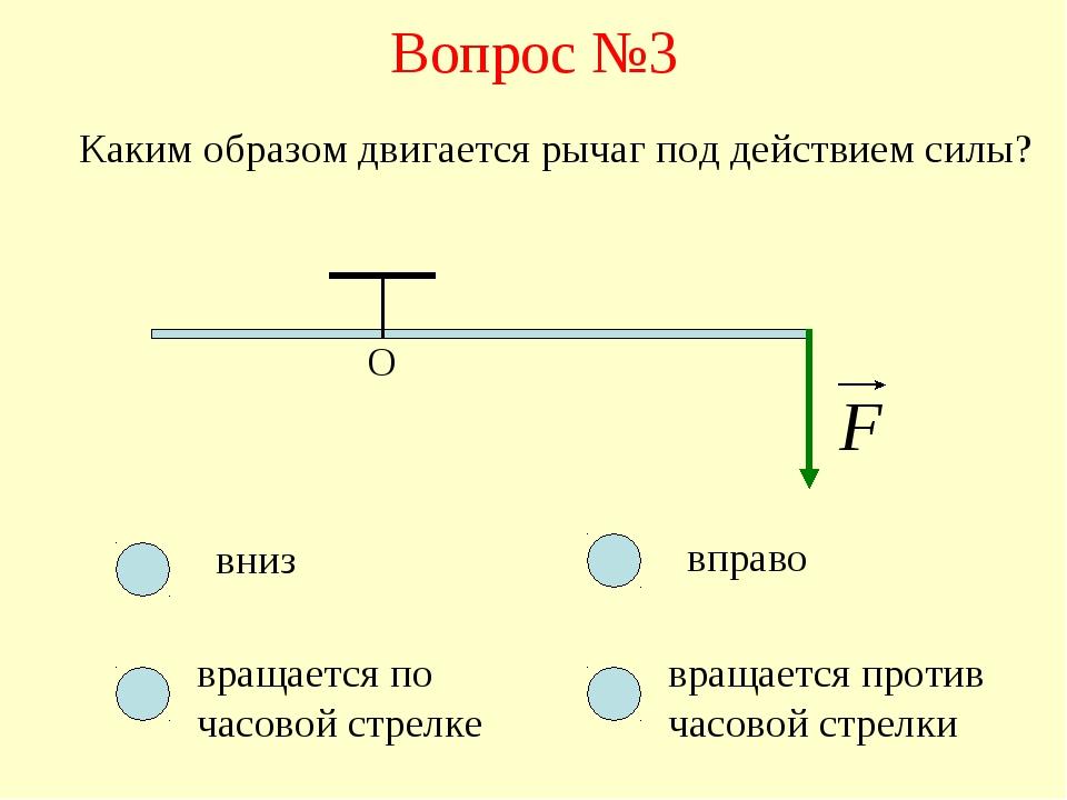 Вопрос №3 О Каким образом двигается рычаг под действием силы? вниз вращается...