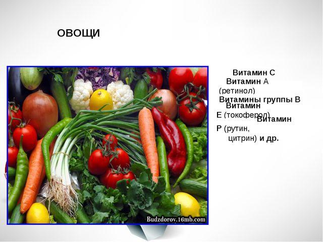 ОВОЩИ Витамин С ВитаминА (ретинол) Витамины группы В Витамин Е(токоферол)...