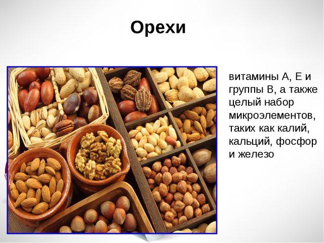 Орехи витамины А, Е и группы В, а также целый набор микроэлементов, таких как...